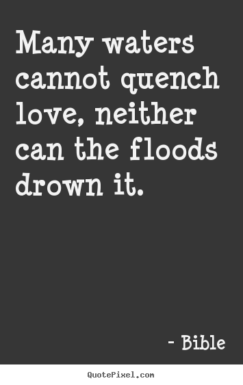 Quotes about love - Many waters cannot quench love, neither can the..