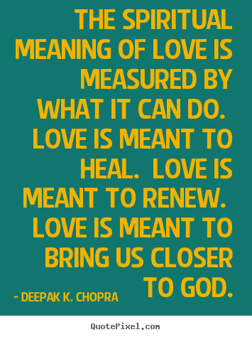Deepak K. Chopra picture quotes - The spiritual meaning of love is measured by what it can do. love.. - Love quotes