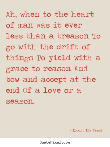 Love quotes - Ah, when to the heart of man was it ever less than..