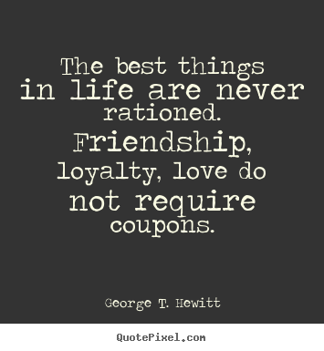 Customize picture quotes about love - The best things in life are never rationed. friendship, loyalty,..