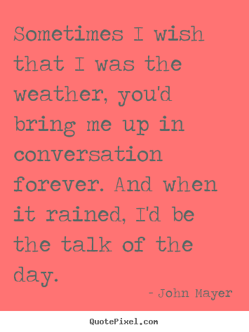 Design picture quotes about love - Sometimes i wish that i was the weather, you'd bring me up in conversation..