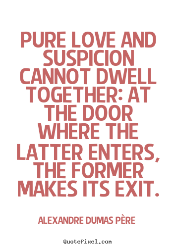 Pure love and suspicion cannot dwell together:.. Alexandre Dumas Père great love quotes