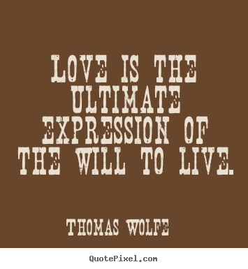 Quotes about love - Love is the ultimate expression of the will to live.