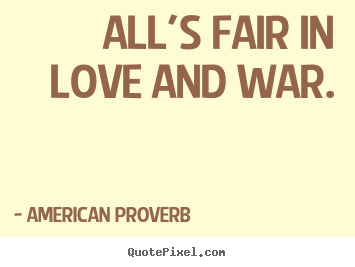 ... Proverb picture quotes - All's fair in love and war. - Love quotes