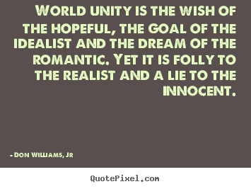 Design your own image sayings about love - World unity is the wish of the hopeful, the goal of the idealist..