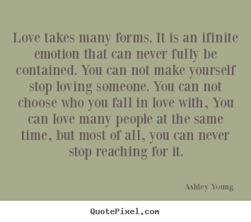 Love takes many forms. it is an ifinite emotion.. Ashley Young great love quotes