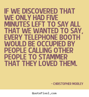 If we discovered that we only had five minutes left to say.. Christopher Morley best love quotes