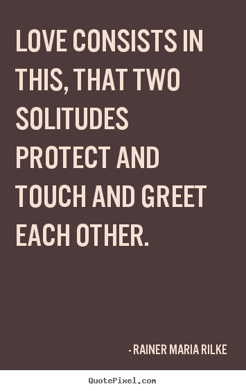 Sayings about love - Love consists in this, that two solitudes protect and touch and greet..