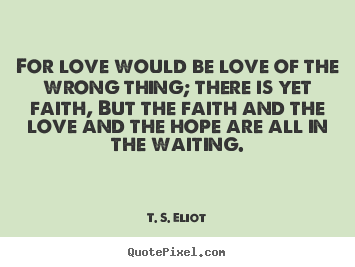 Diy picture quotes about love - For love would be love of the wrong thing;..