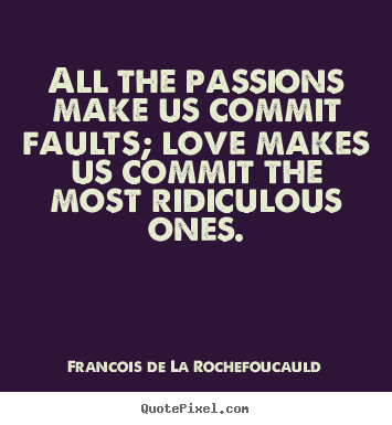 Francois De La Rochefoucauld picture quotes - All the passions make us commit faults; love makes us.. - Love quote