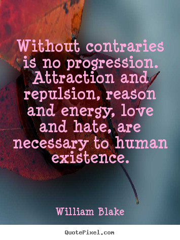 Without contraries is no progression. attraction and.. William Blake great love quotes