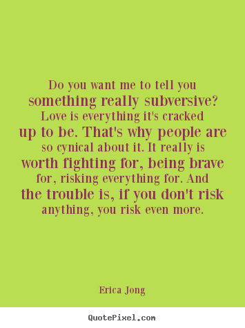 Erica Jong poster quotes - Do you want me to tell you something really subversive?.. - Love quotes