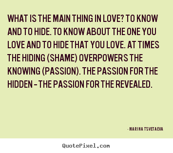 Marina Tsvetaeva photo quotes - What is the main thing in love? to know and to hide. to know about the.. - Love quotes