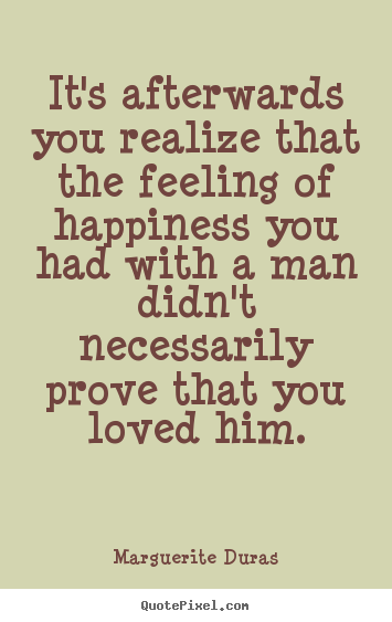 Love quotes - It's afterwards you realize that the feeling of happiness you had with..