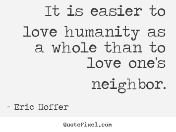 Quote about love - It is easier to love humanity as a whole than..