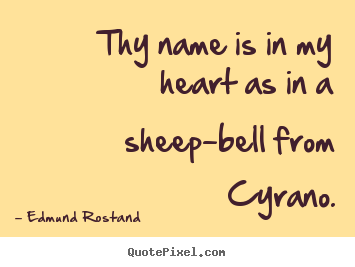 Create your own poster quotes about love - Thy name is in my heart as in a sheep-bell from cyrano.