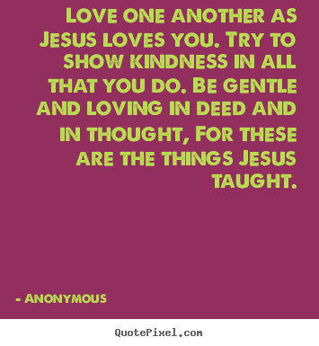 Love quotes - Love one another as jesus loves you. try to show kindness in all..