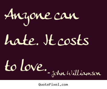 John Williamson picture quotes - Anyone can hate. it costs to love.  - Love quote