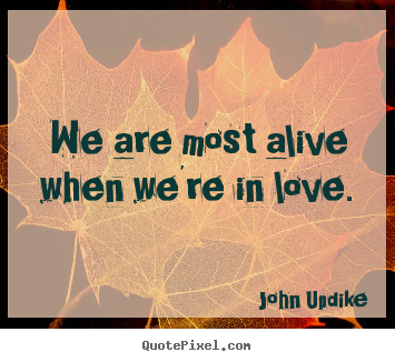 Love quote - We are most alive when we're in love.