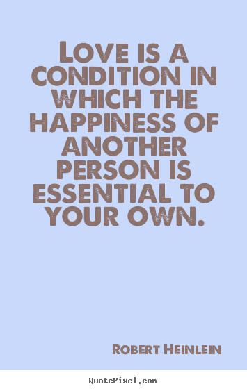 Robert Heinlein picture quotes - Love is a condition in which the happiness of another person.. - Love quote
