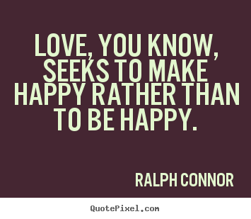 Love, you know, seeks to make happy rather than to be.. Ralph Connor good love quote