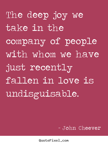 John Cheever picture quote - The deep joy we take in the company of people with whom we.. - Love quotes