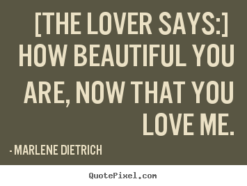 Quotes about love - [the lover says:] how beautiful you are,..