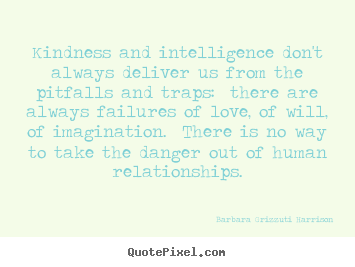 Love quote - Kindness and intelligence don't always deliver us..