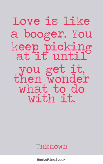 Love is like a booger. you keep picking at it until you get.. Unknown top love quotes