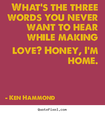 What's the three words you never want to.. Ken Hammond  love quotes