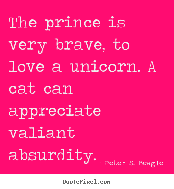 Peter S. Beagle picture quote - The prince is very brave, to love a unicorn. a cat can appreciate.. - Love quotes