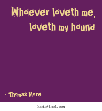 Quote about love - Whoever loveth me, loveth my hound