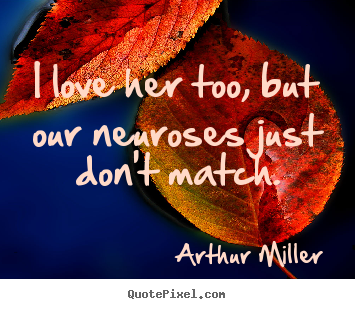 Design picture quote about love - I love her too, but our neuroses just don't match.