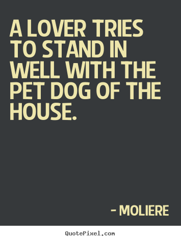 A lover tries to stand in well with the pet dog.. Moliere top love quotes