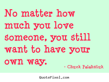 Quotes about love - No matter how much you love someone, you still..