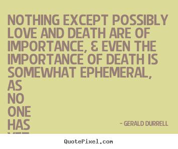 Love quotes - Nothing except possibly love and death are of..