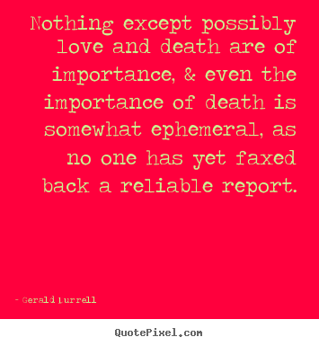 Nothing except possibly love and death are of importance,.. Gerald Durrell top love sayings