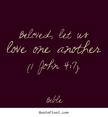 Bible picture quotes - Beloved, let us love one another (1 john 4:7). - Love quote