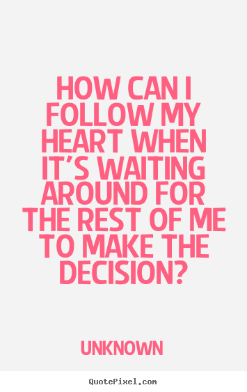 Unknown picture quotes - How can i follow my heart when it's waiting around.. - Love quotes