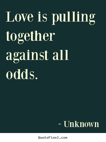 Love quotes - Love is pulling together against all odds.