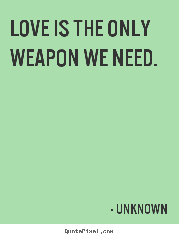 Love quote - Love is the only weapon we need.