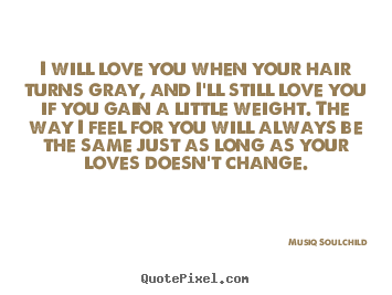 Love quotes - I will love you when your hair turns gray,..