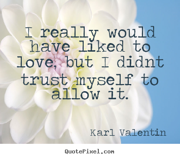 Karl Valentin picture quotes - I really would have liked to love, but i didnt trust myself to allow.. - Love quote