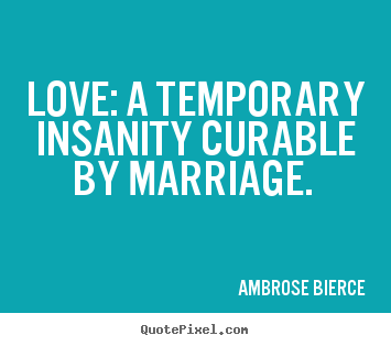 Love: a temporary insanity curable by marriage... Ambrose Bierce top love quotes