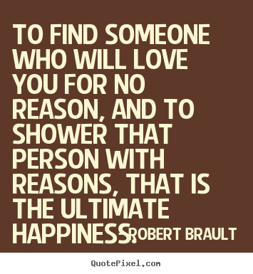 To find someone who will love you for no reason, and to shower that.. Robert Brault good love quotes