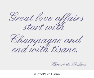 Great love affairs start with champagne and end with tisane. Honoré De Balzac greatest love quotes
