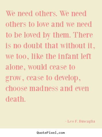 Leo F. Buscaglia picture quotes - We need others. we need others to love and we need to be loved by them... - Love quotes
