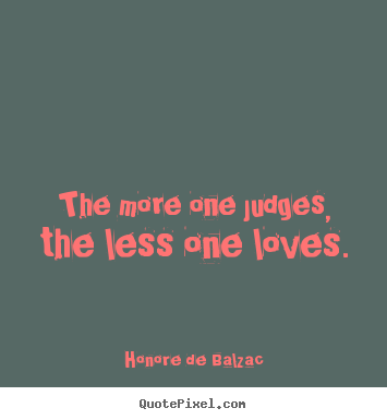 How to make pictures sayings about love - The more one judges, the less one loves.