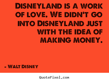 Disneyland is a work of love. we didn't go into.. Walt Disney popular love quotes