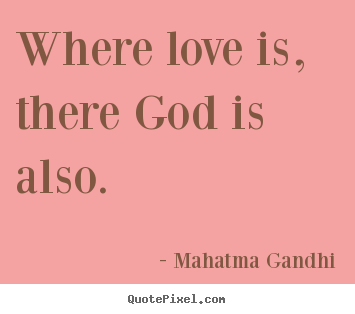 Where love is, there god is also. Mahatma Gandhi good love quote